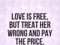 Love is free, but treat her wrong and pay the price.