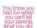 You know you had fun when you can't tell your parents what you did.