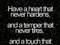 Have a heart that never hardens, and a temper that never tires, and a touch that never hurts.