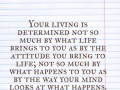 Your living is determined not so much by what life brings to you as by the attitude you bring to life