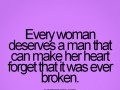 Every woman deserves a man that can make her heart forget that it was ever broken.