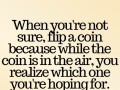 When you're not sure, flip a coin because while the coin is in the air, you realize which one you're hoping for.