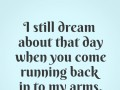 I still dream about that day when you come running back in to my arms