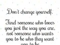 Don't change yourself. Find someone who loves you just the way you are, not someone who wants you to be who they want you to be.