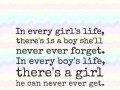 In every girl's life, there's is a boy she'll never ever forget. In every boy's life, there's a girl he can never ever get.