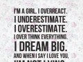 I'm a girl. I overreact. I underestimate. I overestimate. I over think everything. I dream big. And when I say I love you, I'm not lying.