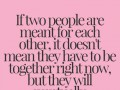 If two people are meant for each other, it doesn't mean they have to be together right now, but they will eventually.