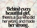 Behind every beautiful girl, there's a guy who did her wrong and made her strong.
