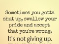 Sometimes you gotta shut up, swallow your pride and accept that you're wrong. It's not giving up. It's called growing up.
