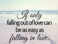If only falling out of love can be as easy as falling in love.