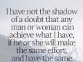 I have not the shadow of a doubt that any man or woman can achieve what I have, if he or she will make the same effort, and have the same hope and faith.