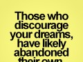 Those who discourage your dreams, have likely abandoned their own.