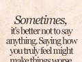 Sometimes, it's better not to say anything. Saying how you truly feel might make things worse.