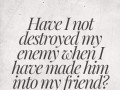Have I not destroyed my enemy when I have made him into my friend?