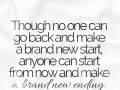 Though no one can go back and make a brand new start, anyone can start from now and make a brand new ending.