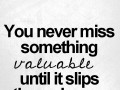 You never miss something valuable until it slips through your hands.