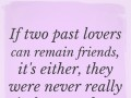 If two past lovers can remain friends, it's either, they were never really in love, or they still are.