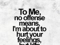 To me, no offense means, I'm about to hurt your feelings, but lets pretend I didn't.