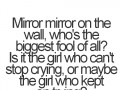 Mirror mirror on the wall, who's the biggest fool of all? Is it the girl who can't stop crying, or maybe the girl who kept on trying?