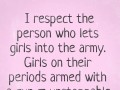 I respect the person who lets girls into the army. Girls on their periods armed with a gun = unstoppable.