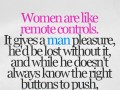 Women are like remote controls. It gives a man pleasure, he'd be lost without it, and while he doesn't always know the right buttons to push, he keeps trying!