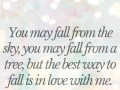 You may fall from the sky, you may fall from a tree, but the best way to fall is in love with me.