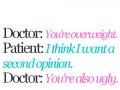 Doctor: You're overweight. Patient: I think I want a second opinion. Doctor: You're also ugly.
