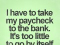 I have to take my paycheck to the bank. It's too little to go by itself.