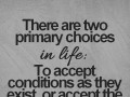 There are two primary choices in life: To accept conditions as they exist, or accept the responsibility for changing them.