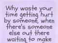 Why waste your time getting hurt by someone, when there's someone else out there waiting to make you happy?