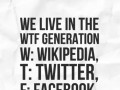 We live in the WTF Generation W: Wikipedia, T: Twitter, F: Facebook.