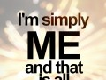 I'm simply me and that is all I need to be.