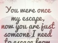 You were once my escape, now you are just someone I need to escape from.