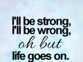 I'll be strong, I'll be wrong, oh but life goes on.