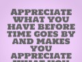 Appreciate what you have before time goes by and makes you appreciate what you had.