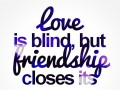 Love is blind, but friendship closes its eyes.