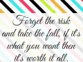 Forget the risk and take the fall, if it's what you want then it's worth it all.