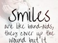 Smiles are like band-aids, they cover up the wound but it still hurts.