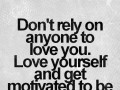 Don't rely on anyone to love you. Love yourself and get motivated to be the best you possible.