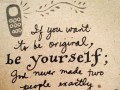 If you want to be original, be yourself; God never made two people exactly alike.