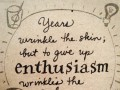 Years wrinkle the skin; but to give up enthusiasm wrinkles the soul.