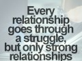 Every relationship goes through a struggle, but only strong relationships get through it.
