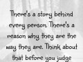 There's a story behind every person. There's a reason why they are the way they are. Think about that before you judge someone.