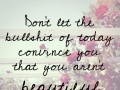 Don't let the bullshit of today convince you that you aren't beautiful.
