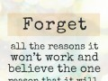 Forget all the reasons it won't work and believe the one reason that it will.