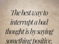 The best way to interrupt a bad thought is by saying something positive.