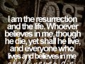 I am the resurrection and the life. Whoever believes in me, though he die, yet shall he live, and everyone who lives and believes in me shall never die.