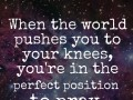 When the world pushes you to your knees, you're in the perfect position to pray.