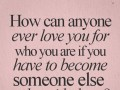 How can anyone ever love you for who you are if you have to become someone else  to be with them?