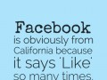 Facebook is obviously from California because it says 'Like' so many times.